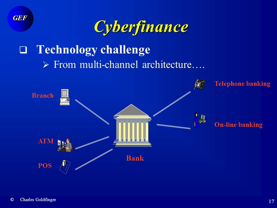 © Charles Goldfinger GEF 16 Cyberfinance Key challenges Technology Not just another channel Customers End of asymmetry Smart customer Business model Capturing value