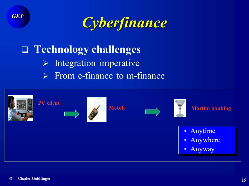 © Charles Goldfinger GEF 18 Cyberfinance Technology challenge …to cross-channel architecture Branch ATM POS Smart Card TV Infoappliances Mobiles Extranets TCP/IP