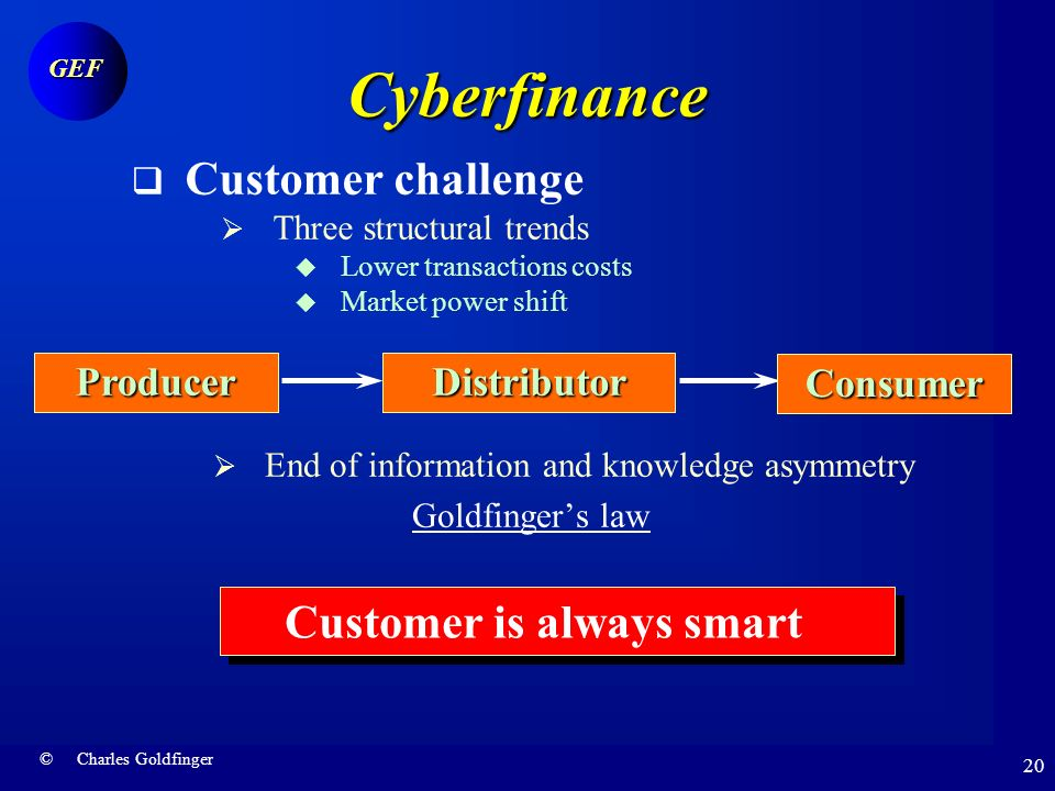 © Charles Goldfinger GEF 19 Cyberfinance Technology challenges Integration imperative From e-finance to m-finance Mobile PC client Martini banking Anytime Anywhere Anyway Anytime Anywhere Anyway