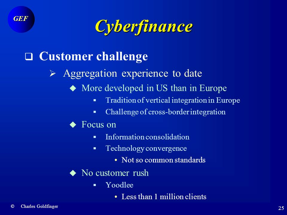 © Charles Goldfinger GEF 24Cyberfinance Customer challenge Aggregation Third way: Aggregation Best of both approaches Advantages Convenience Broad choice Capitalising on common standards Hurdles Permanent tension between aggregators and service providers Brand primacy Revenue sharing Privacy protection Customer trust