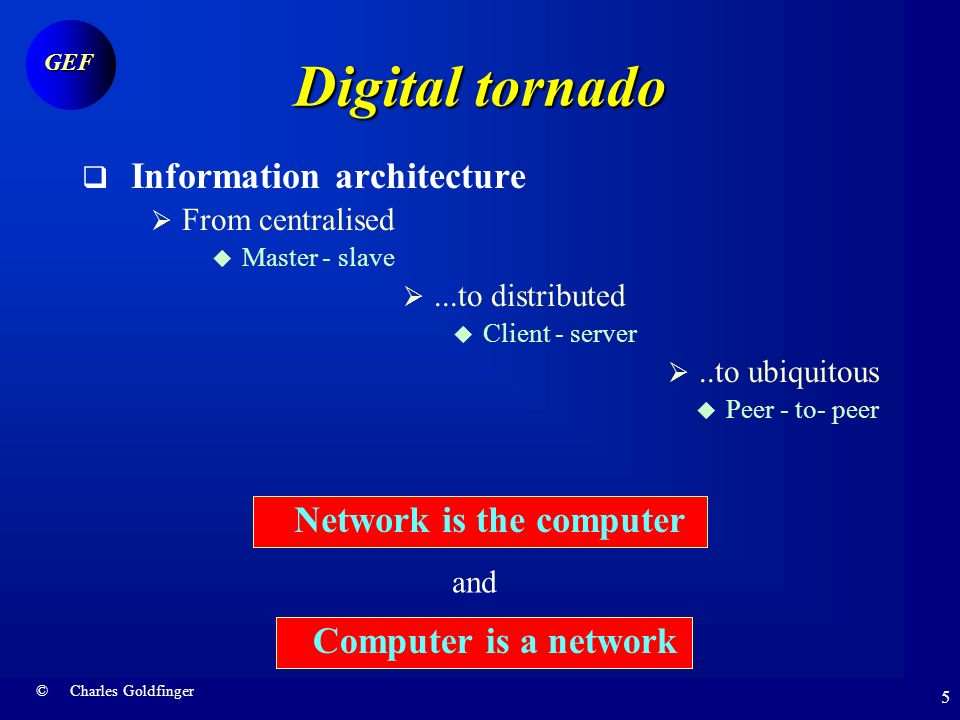 © Charles Goldfinger GEF 4 Digital tornado Three dimensions of Internet revolution Telecommunication protocol Infinite connectivity Information architecture Network – computer convergence Business model Abundance management