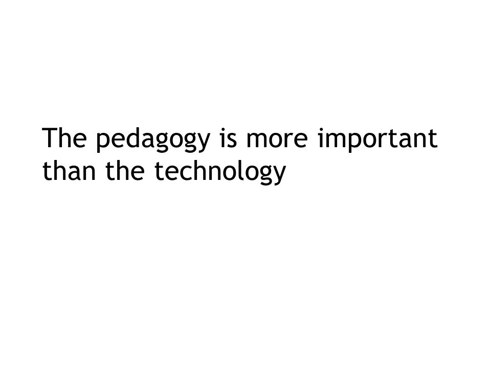 The pedagogy is more important than the technology