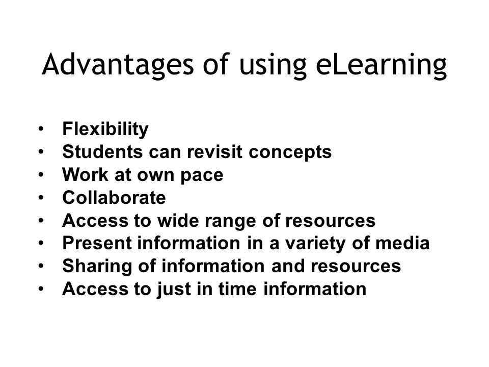 Advantages of using eLearning Flexibility Students can revisit concepts Work at own pace Collaborate Access to wide range of resources Present information in a variety of media Sharing of information and resources Access to just in time information