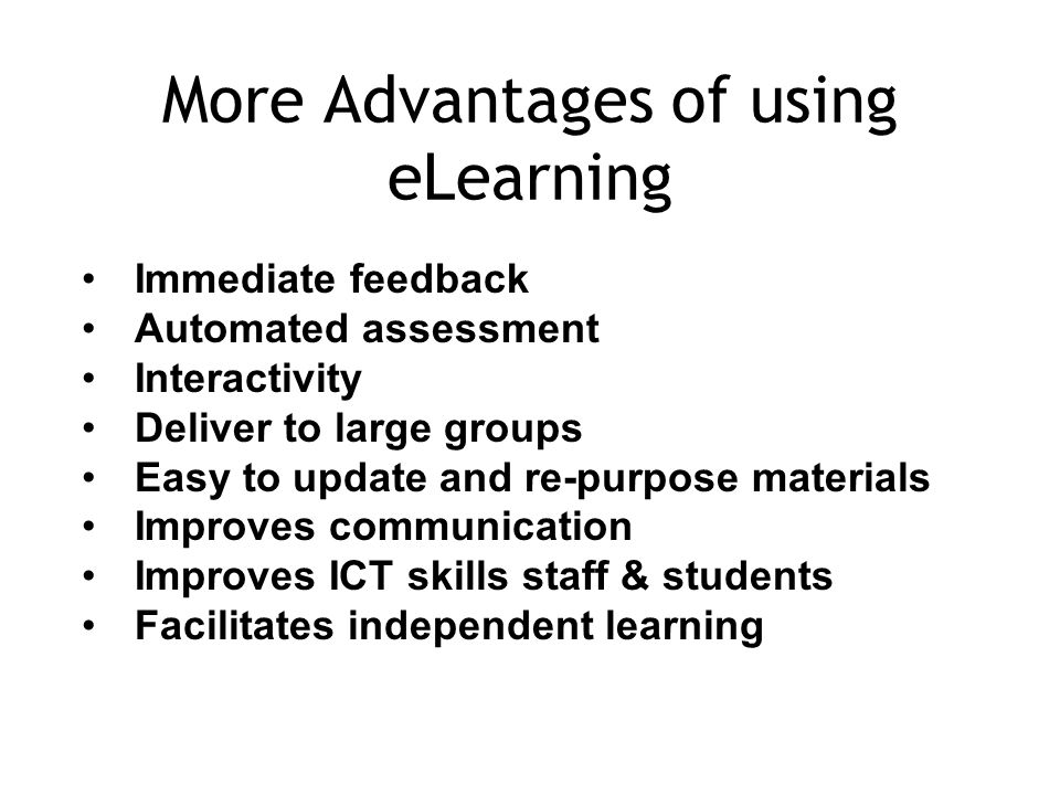More Advantages of using eLearning Immediate feedback Automated assessment Interactivity Deliver to large groups Easy to update and re-purpose materials Improves communication Improves ICT skills staff & students Facilitates independent learning