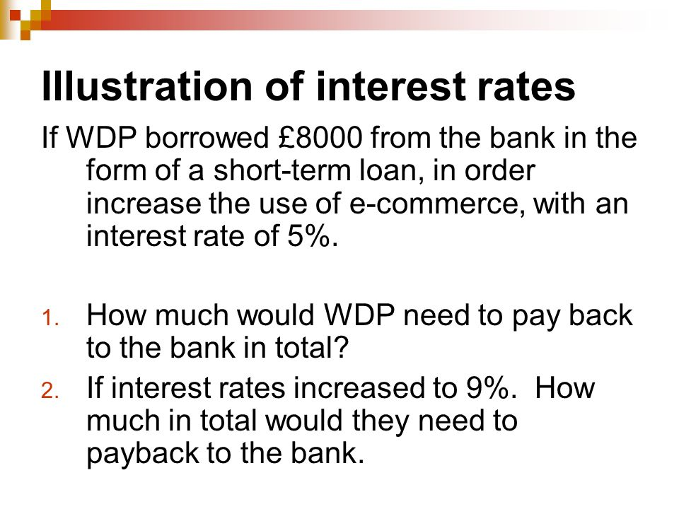 Illustration of interest rates If WDP borrowed £8000 from the bank in the form of a short-term loan, in order increase the use of e-commerce, with an interest rate of 5%.