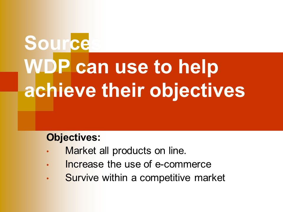 Sources of finance that WDP can use to help achieve their objectives Objectives: Market all products on line.