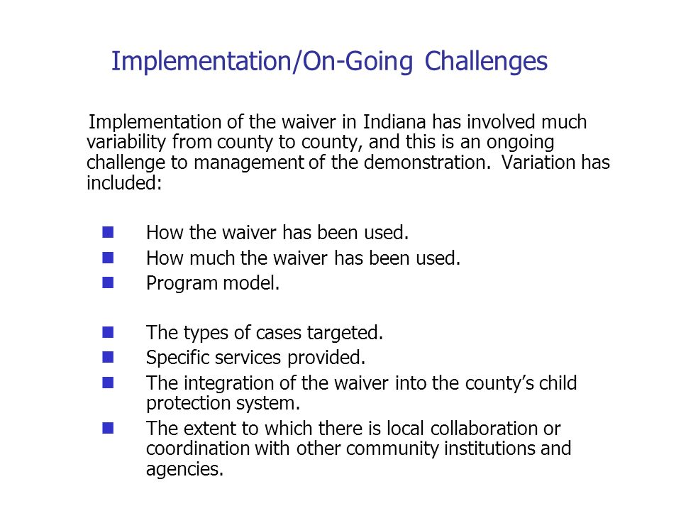 Implementation/On-Going Challenges Implementation of the waiver in Indiana has involved much variability from county to county, and this is an ongoing challenge to management of the demonstration.