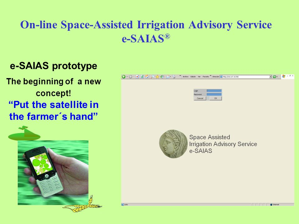 On-line Space-Assisted Irrigation Advisory Service e-SAIAS ® e-SAIAS prototype The beginning of a new concept.