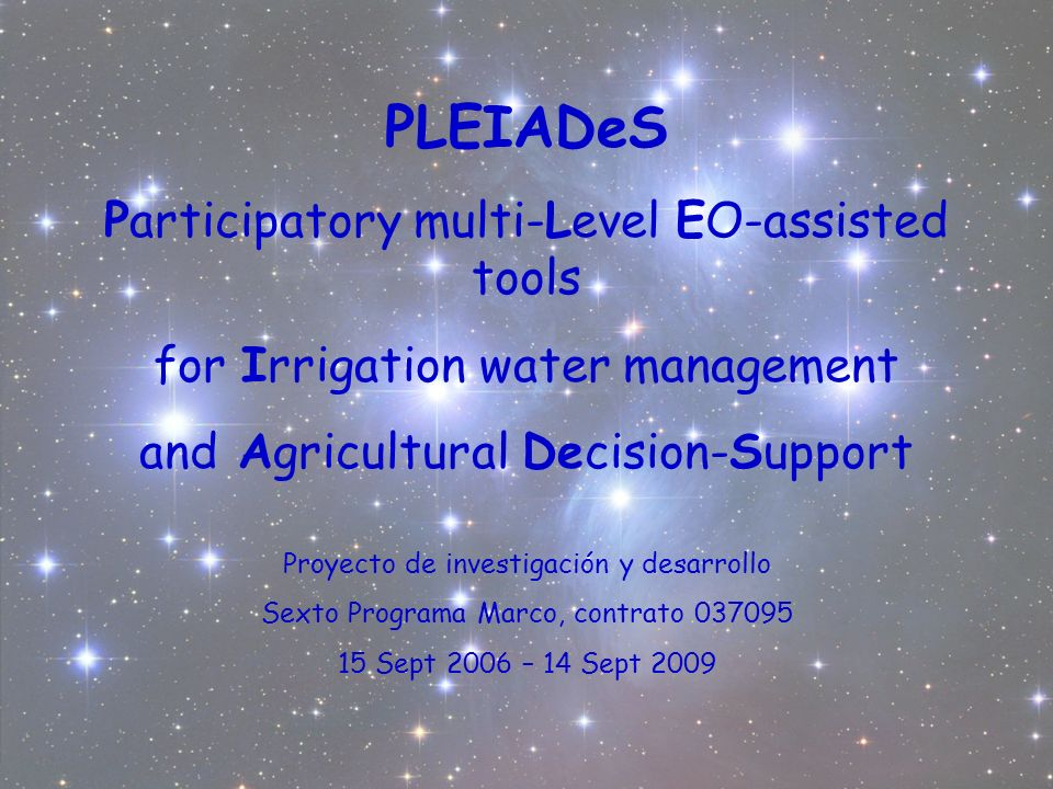 PLEIADeS Participatory multi-Level EO-assisted tools for Irrigation water management and Agricultural Decision-Support Proyecto de investigación y desarrollo Sexto Programa Marco, contrato Sept 2006 – 14 Sept 2009