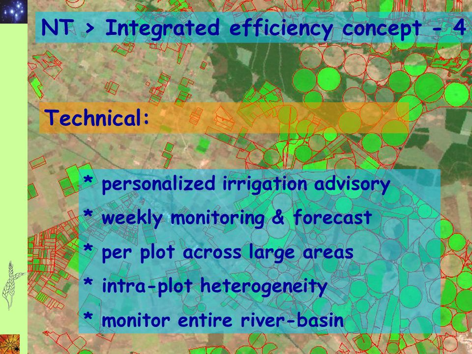 NT > Integrated efficiency concept - 4 Technical: * personalized irrigation advisory * weekly monitoring & forecast * per plot across large areas * intra-plot heterogeneity * monitor entire river-basin