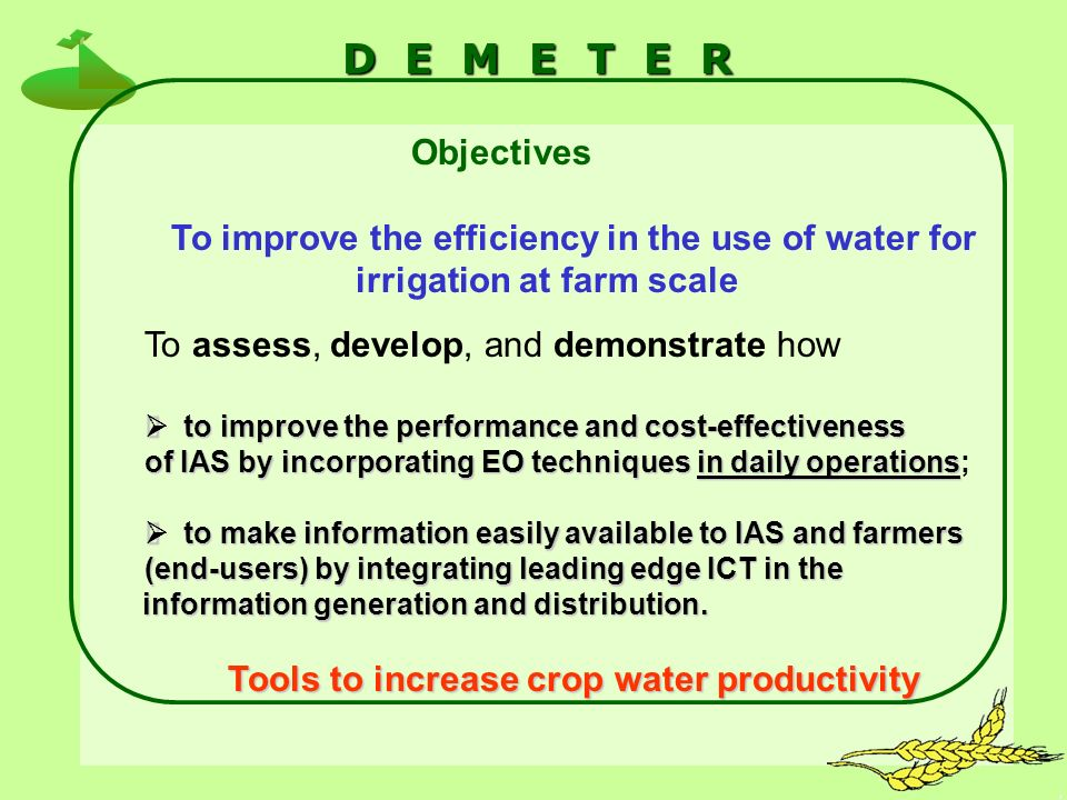 D E M E T E R Objectives To improve the efficiency in the use of water for irrigation at farm scale To assess, develop, and demonstrate how to improve the performance and cost-effectiveness to improve the performance and cost-effectiveness of IAS by incorporating EO techniques in daily operations of IAS by incorporating EO techniques in daily operations; to make information easily available to IAS and farmers to make information easily available to IAS and farmers (end-users) by integrating leading edge ICT in the information generation and distribution.