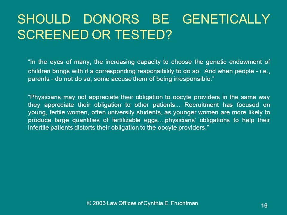 © 2003 Law Offices of Cynthia E. Fruchtman 16 SHOULD DONORS BE GENETICALLY SCREENED OR TESTED.