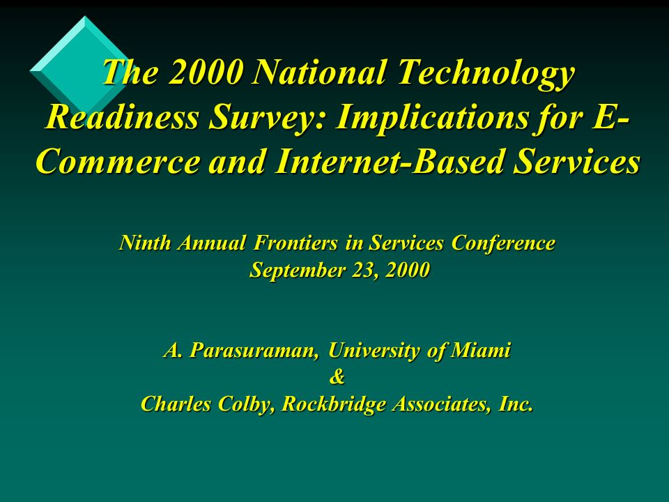 The 2000 National Technology Readiness Survey: Implications for E- Commerce and Internet-Based Services Ninth Annual Frontiers in Services Conference September 23, 2000 A.