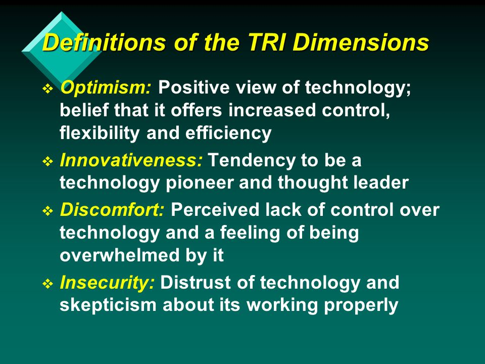 Definitions of the TRI Dimensions v v Optimism: Positive view of technology; belief that it offers increased control, flexibility and efficiency v v Innovativeness: Tendency to be a technology pioneer and thought leader v v Discomfort: Perceived lack of control over technology and a feeling of being overwhelmed by it v v Insecurity: Distrust of technology and skepticism about its working properly