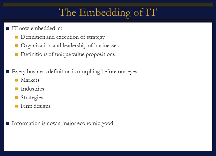 The Embedding of IT IT now embedded in: Definition and execution of strategy Organization and leadership of businesses Definitions of unique value propositions Every business definition is morphing before our eyes Markets Industries Strategies Firm designs Information is now a major economic good
