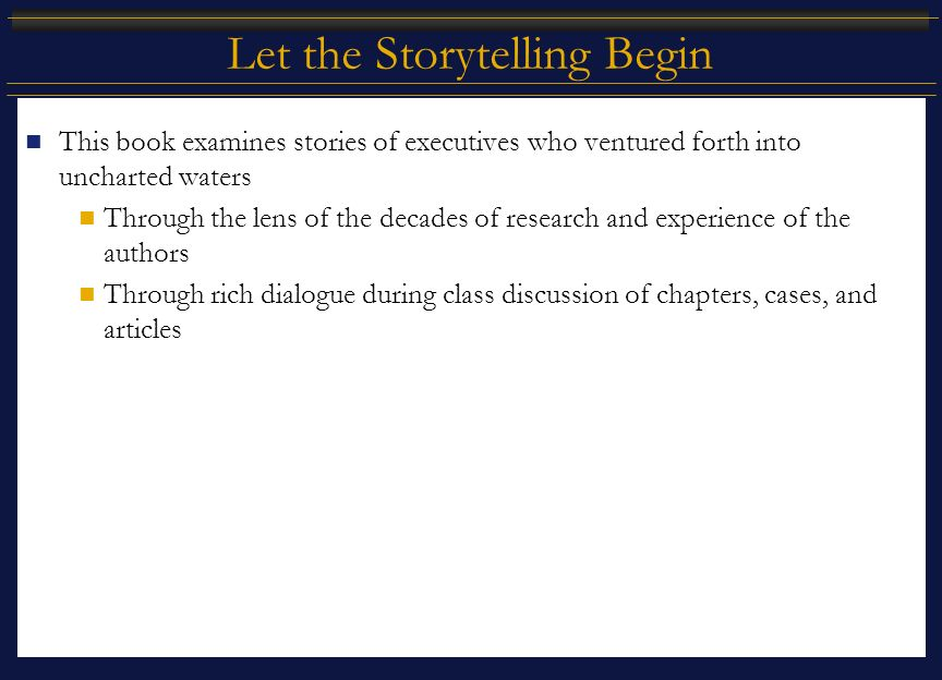Let the Storytelling Begin This book examines stories of executives who ventured forth into uncharted waters Through the lens of the decades of research and experience of the authors Through rich dialogue during class discussion of chapters, cases, and articles