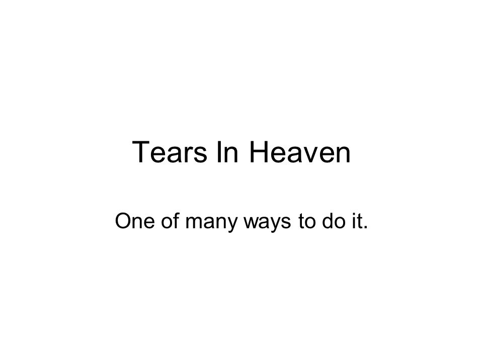 Tears In Heaven One of many ways to do it.. Chords to prepare for ...