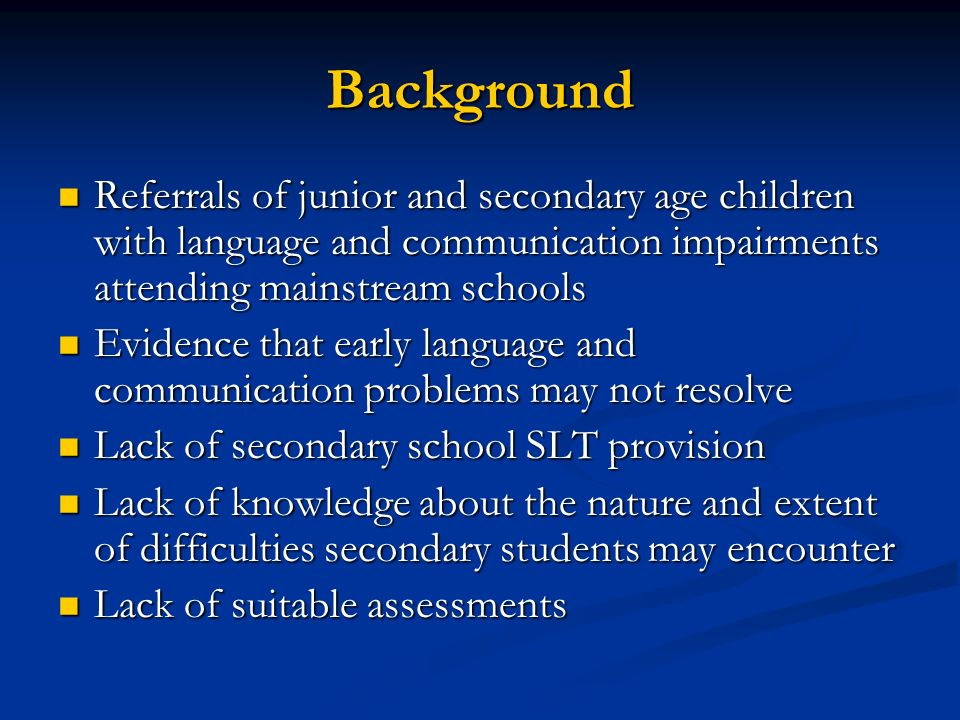 Background Referrals of junior and secondary age children with language and communication impairments attending mainstream schools Referrals of junior and secondary age children with language and communication impairments attending mainstream schools Evidence that early language and communication problems may not resolve Evidence that early language and communication problems may not resolve Lack of secondary school SLT provision Lack of secondary school SLT provision Lack of knowledge about the nature and extent of difficulties secondary students may encounter Lack of knowledge about the nature and extent of difficulties secondary students may encounter Lack of suitable assessments Lack of suitable assessments