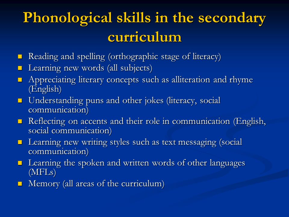 Phonological skills in the secondary curriculum Reading and spelling (orthographic stage of literacy) Reading and spelling (orthographic stage of literacy) Learning new words (all subjects) Learning new words (all subjects) Appreciating literary concepts such as alliteration and rhyme (English) Appreciating literary concepts such as alliteration and rhyme (English) Understanding puns and other jokes (literacy, social communication) Understanding puns and other jokes (literacy, social communication) Reflecting on accents and their role in communication (English, social communication) Reflecting on accents and their role in communication (English, social communication) Learning new writing styles such as text messaging (social communication) Learning new writing styles such as text messaging (social communication) Learning the spoken and written words of other languages (MFLs) Learning the spoken and written words of other languages (MFLs) Memory (all areas of the curriculum) Memory (all areas of the curriculum)
