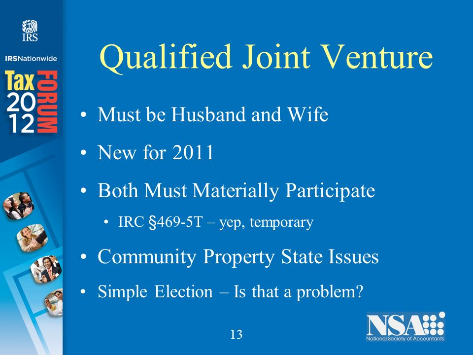 13 Qualified Joint Venture Must be Husband and Wife New for 2011 Both Must Materially Participate IRC §469-5T – yep, temporary Community Property State Issues Simple Election – Is that a problem