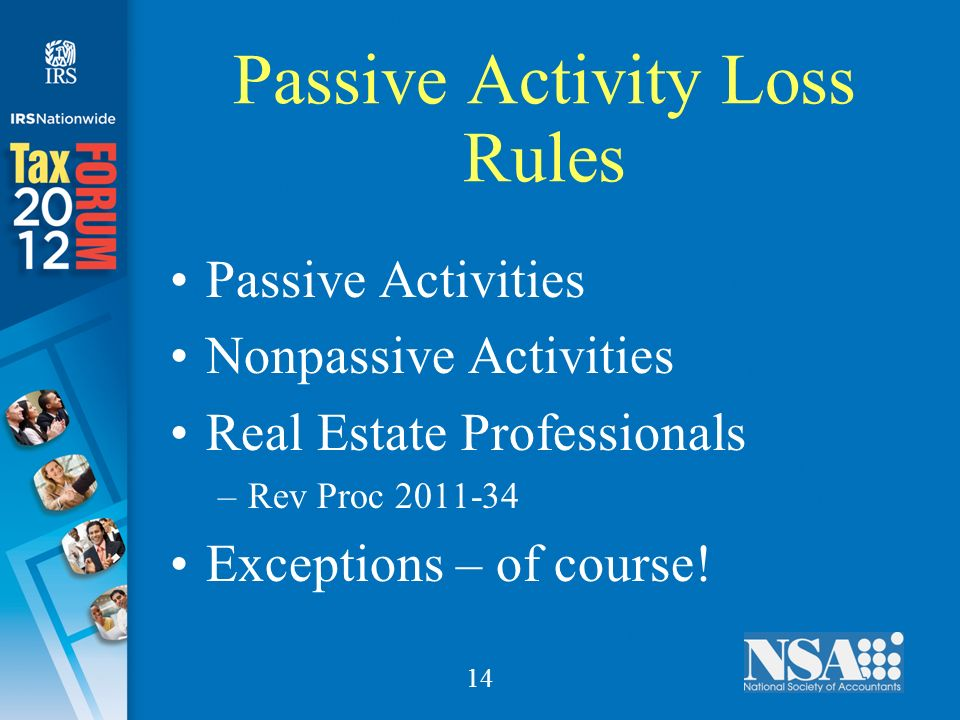 14 Passive Activity Loss Rules Passive Activities Nonpassive Activities Real Estate Professionals –Rev Proc 2011-34 Exceptions – of course!