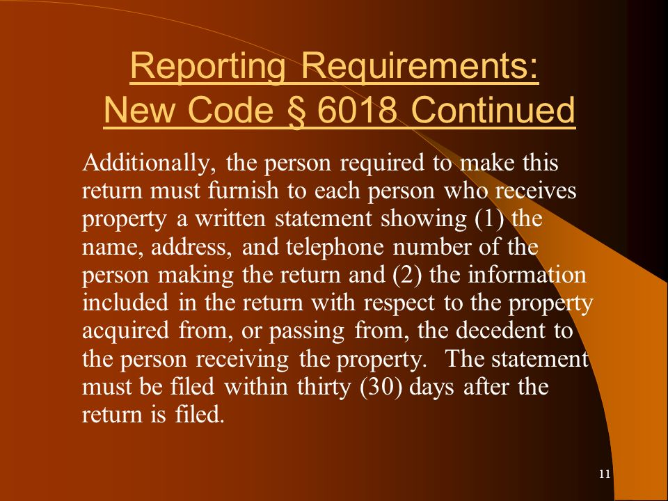 11 Reporting Requirements: New Code § 6018 Continued Additionally, the person required to make this return must furnish to each person who receives property a written statement showing (1) the name, address, and telephone number of the person making the return and (2) the information included in the return with respect to the property acquired from, or passing from, the decedent to the person receiving the property.