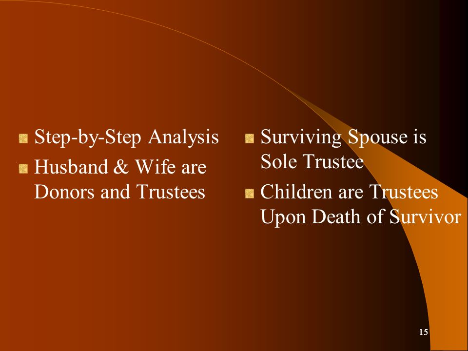 15 Step-by-Step Analysis Husband & Wife are Donors and Trustees Surviving Spouse is Sole Trustee Children are Trustees Upon Death of Survivor