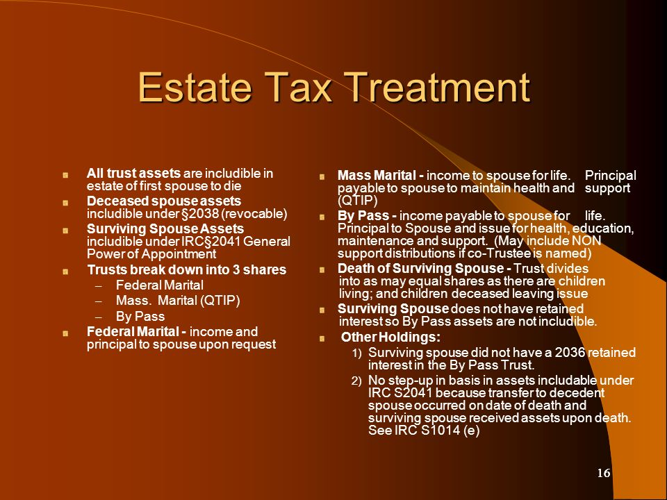 16 Estate Tax Treatment All trust assets are includible in estate of first spouse to die Deceased spouse assets includible under §2038 (revocable) Surviving Spouse Assets includible under IRC§2041 General Power of Appointment Trusts break down into 3 shares – Federal Marital – Mass.