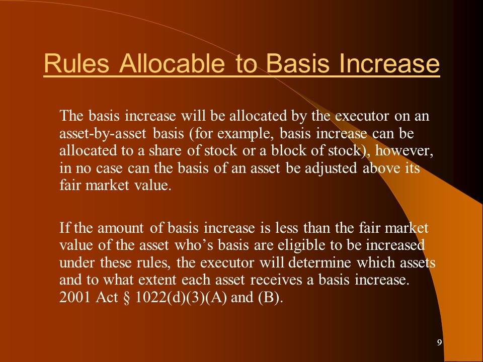 9 Rules Allocable to Basis Increase The basis increase will be allocated by the executor on an asset-by-asset basis (for example, basis increase can be allocated to a share of stock or a block of stock), however, in no case can the basis of an asset be adjusted above its fair market value.