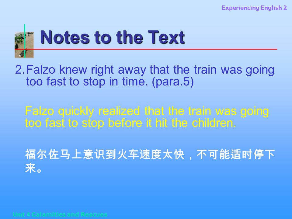 Experiencing English 2 Unit 4 Calamities and Rescues Notes to the Text 2.Falzo knew right away that the train was going too fast to stop in time.