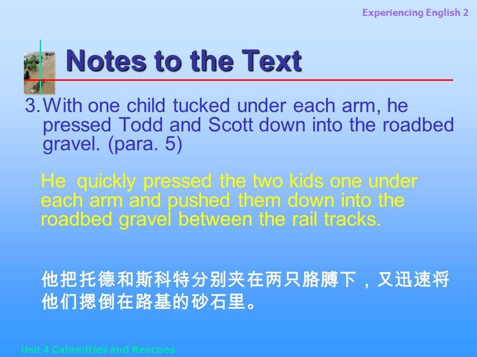 Experiencing English 2 Unit 4 Calamities and Rescues Notes to the Text 3.With one child tucked under each arm, he pressed Todd and Scott down into the roadbed gravel.