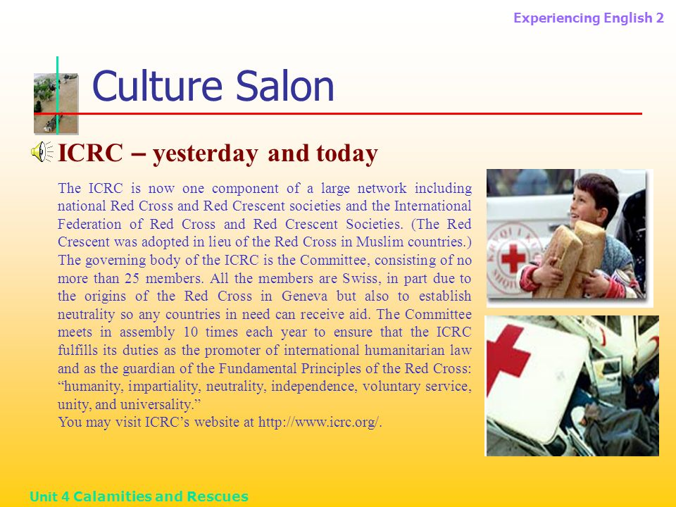 Experiencing English 2 Unit 4 Calamities and Rescues Culture Salon ICRC – yesterday and today The ICRC is now one component of a large network including national Red Cross and Red Crescent societies and the International Federation of Red Cross and Red Crescent Societies.