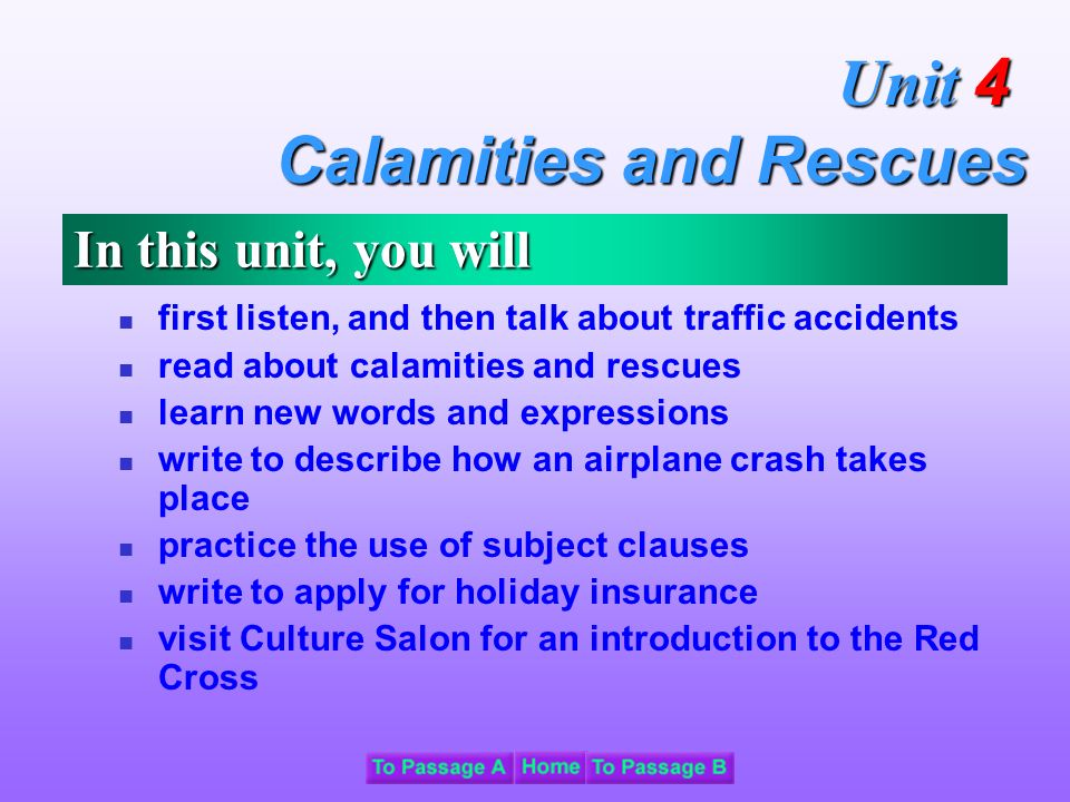 In this unit, you will first listen, and then talk about traffic accidents read about calamities and rescues learn new words and expressions write to describe how an airplane crash takes place practice the use of subject clauses write to apply for holiday insurance visit Culture Salon for an introduction to the Red Cross Unit 4 Calamities and Rescues