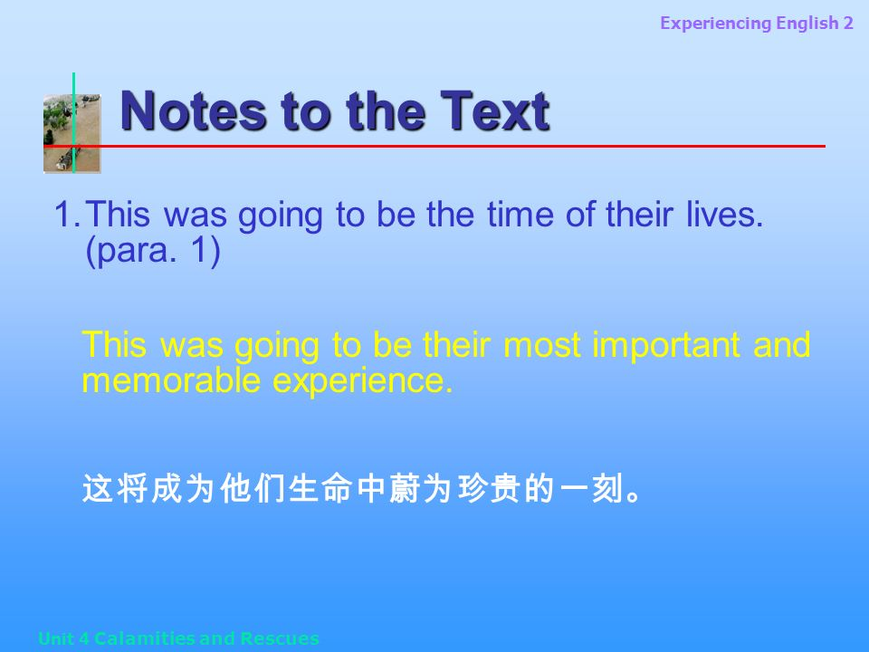 Experiencing English 2 Unit 4 Calamities and Rescues Notes to the Text 1.This was going to be the time of their lives.
