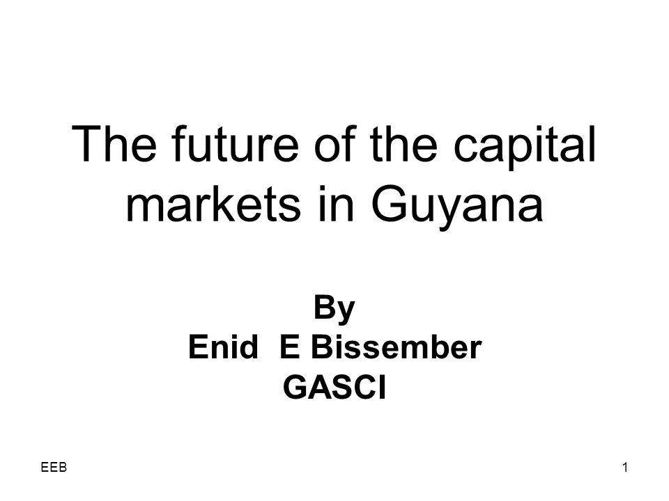 EEB1 The future of the capital markets in Guyana By Enid E Bissember GASCI