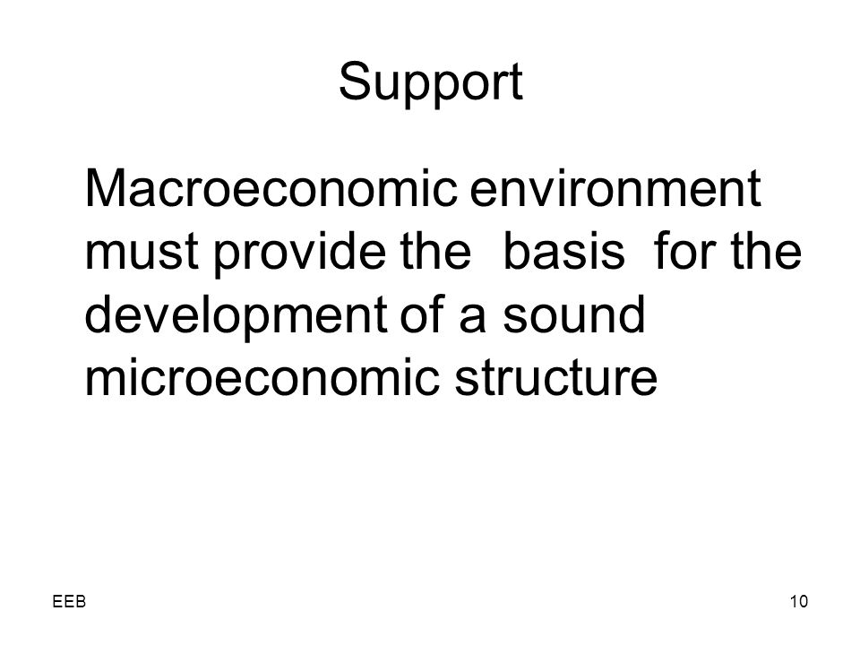 EEB10 Support Macroeconomic environment must provide the basis for the development of a sound microeconomic structure