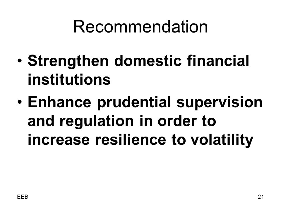 EEB21 Recommendation Strengthen domestic financial institutions Enhance prudential supervision and regulation in order to increase resilience to volatility