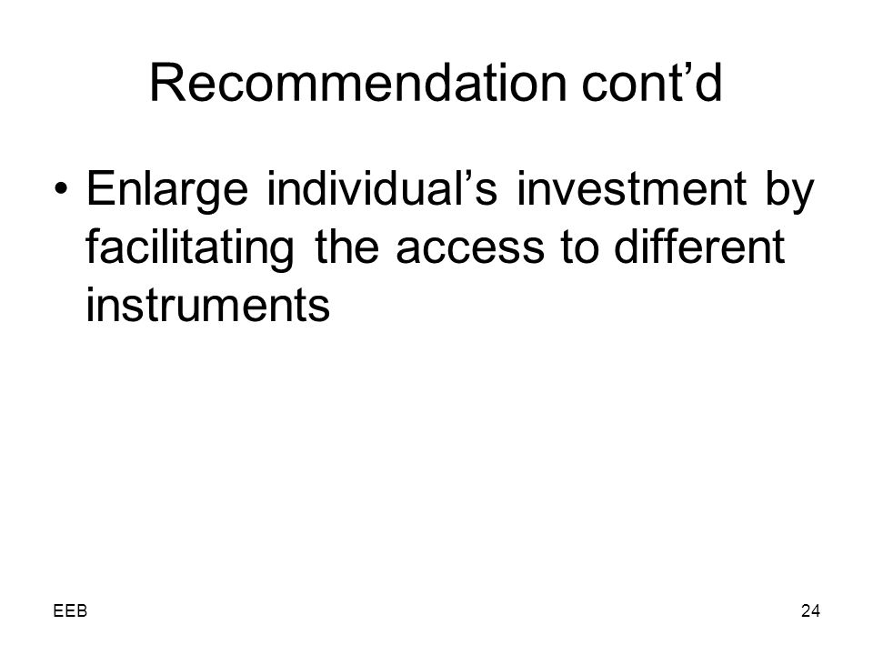 EEB24 Recommendation contd Enlarge individuals investment by facilitating the access to different instruments