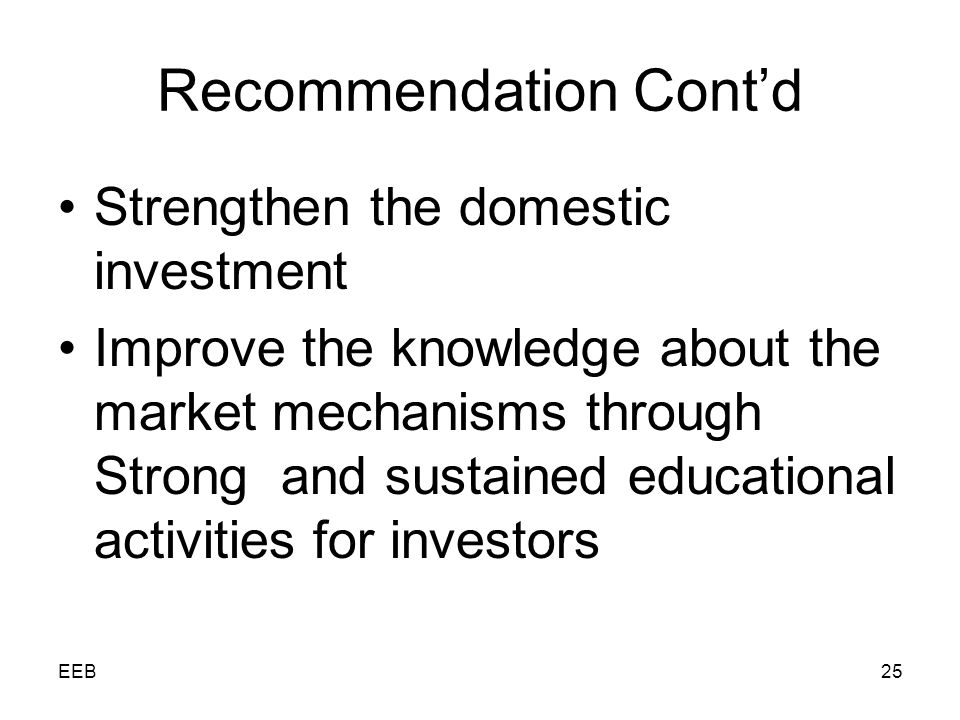 EEB25 Recommendation Contd Strengthen the domestic investment Improve the knowledge about the market mechanisms through Strong and sustained educational activities for investors