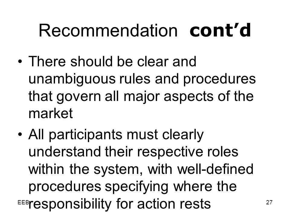 EEB27 Recommendation contd There should be clear and unambiguous rules and procedures that govern all major aspects of the market All participants must clearly understand their respective roles within the system, with well-defined procedures specifying where the responsibility for action rests