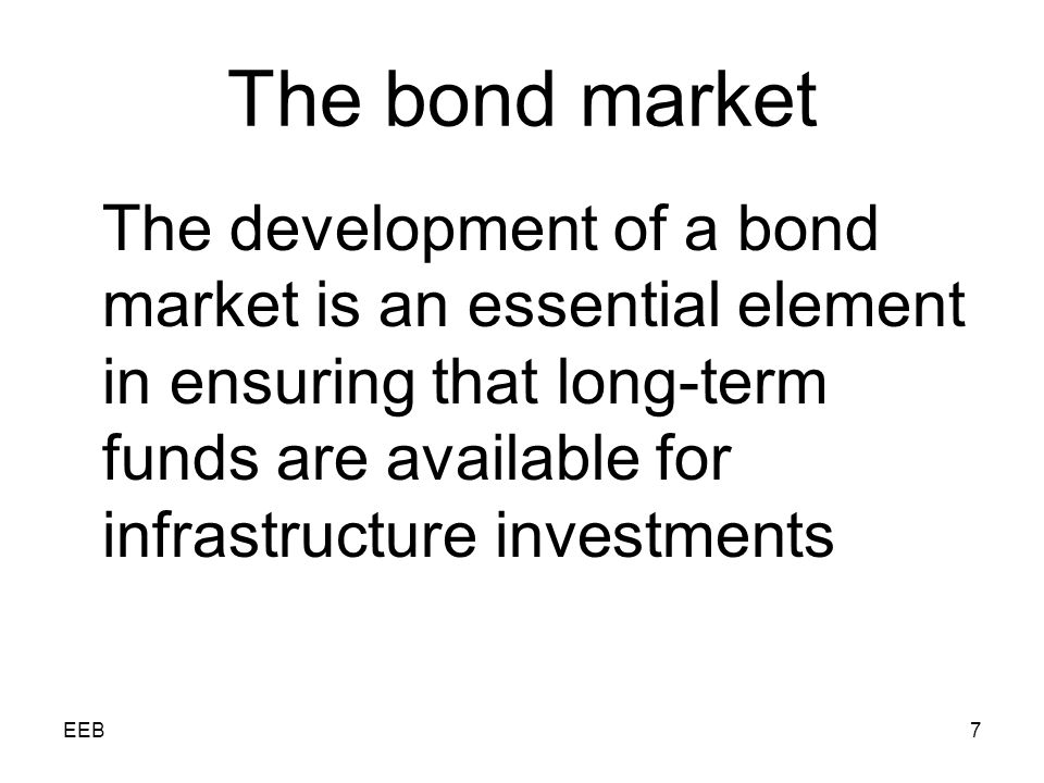 EEB7 The bond market The development of a bond market is an essential element in ensuring that long-term funds are available for infrastructure investments