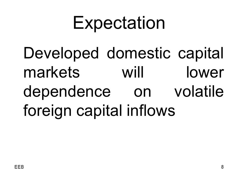 EEB8 Expectation Developed domestic capital markets will lower dependence on volatile foreign capital inflows