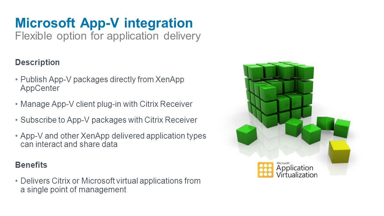 Microsoft App-V integration Flexible option for application delivery Description Publish App-V packages directly from XenApp AppCenter Manage App-V client plug-in with Citrix Receiver Subscribe to App-V packages with Citrix Receiver App-V and other XenApp delivered application types can interact and share data Benefits Delivers Citrix or Microsoft virtual applications from a single point of management