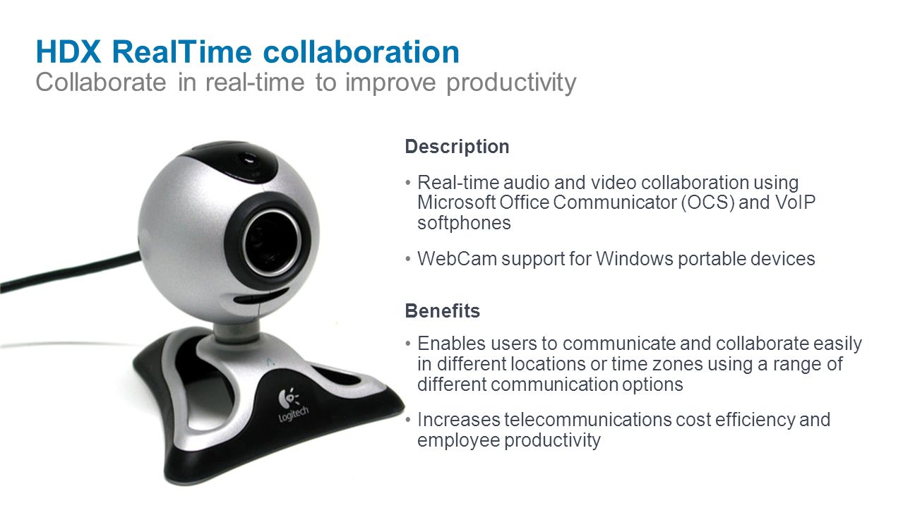 HDX RealTime collaboration Collaborate in real-time to improve productivity Description Real-time audio and video collaboration using Microsoft Office Communicator (OCS) and VoIP softphones WebCam support for Windows portable devices Benefits Enables users to communicate and collaborate easily in different locations or time zones using a range of different communication options Increases telecommunications cost efficiency and employee productivity