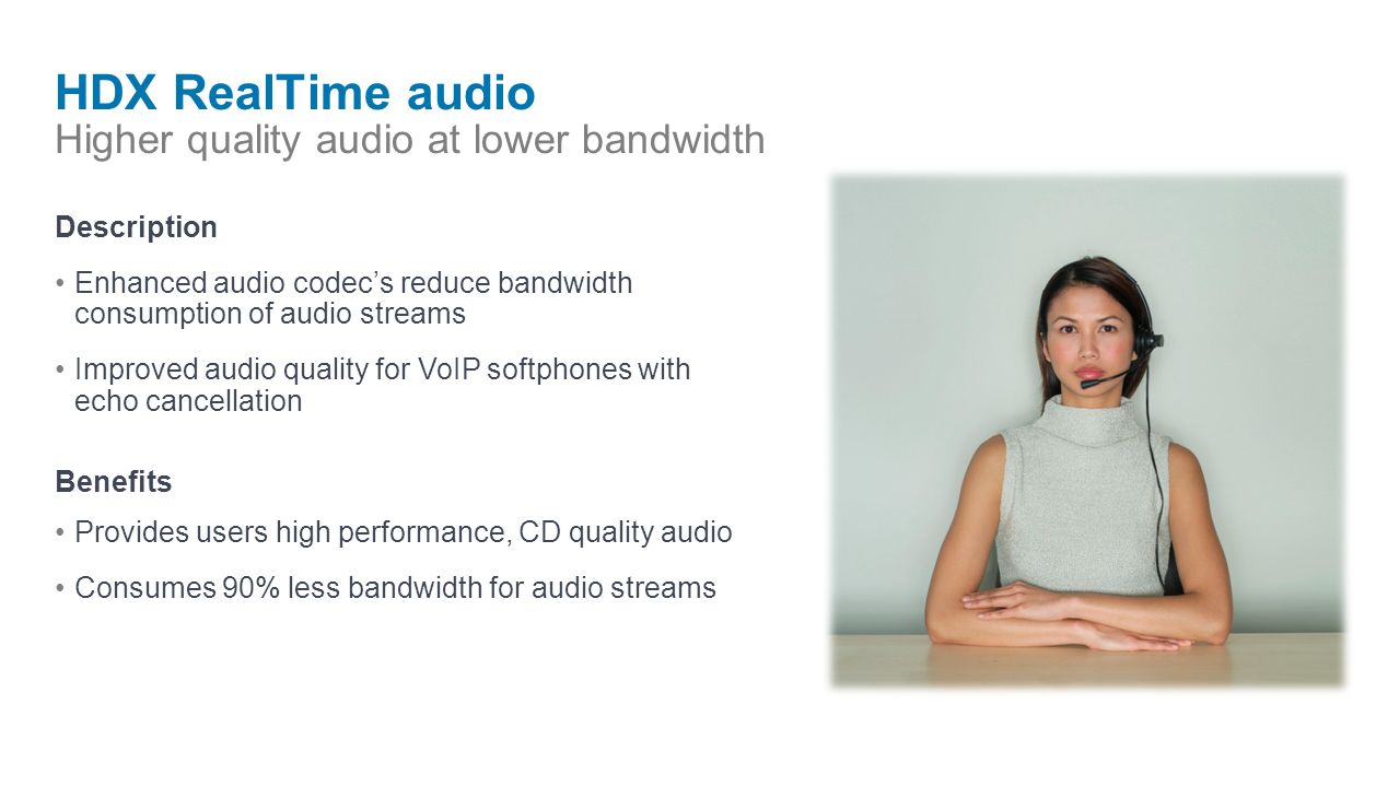 HDX RealTime audio Higher quality audio at lower bandwidth Description Enhanced audio codecs reduce bandwidth consumption of audio streams Improved audio quality for VoIP softphones with echo cancellation Benefits Provides users high performance, CD quality audio Consumes 90% less bandwidth for audio streams