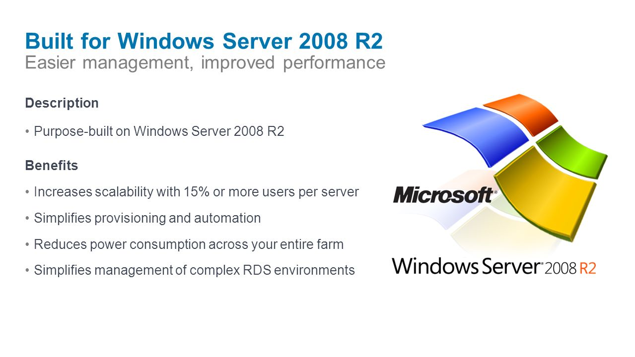 Built for Windows Server 2008 R2 Easier management, improved performance Description Purpose-built on Windows Server 2008 R2 Benefits Increases scalability with 15% or more users per server Simplifies provisioning and automation Reduces power consumption across your entire farm Simplifies management of complex RDS environments