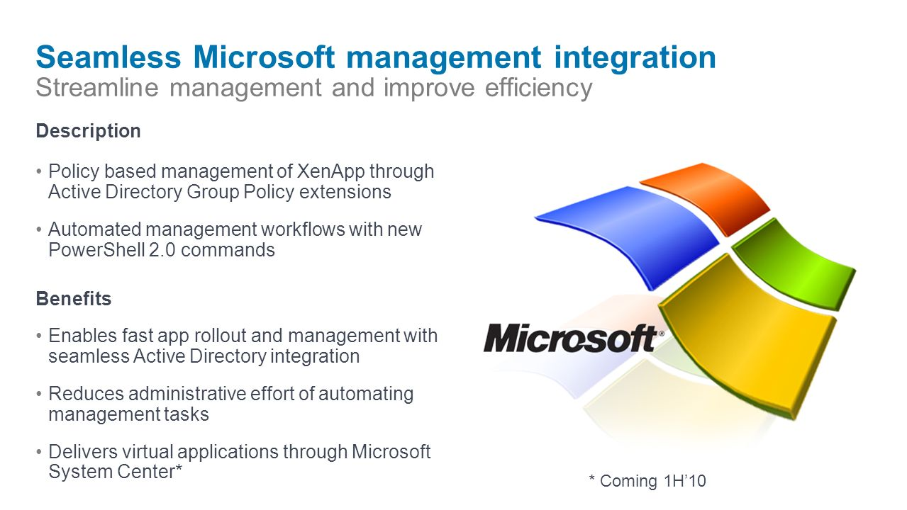 Seamless Microsoft management integration Streamline management and improve efficiency Description Policy based management of XenApp through Active Directory Group Policy extensions Automated management workflows with new PowerShell 2.0 commands Benefits Enables fast app rollout and management with seamless Active Directory integration Reduces administrative effort of automating management tasks Delivers virtual applications through Microsoft System Center* * Coming 1H10