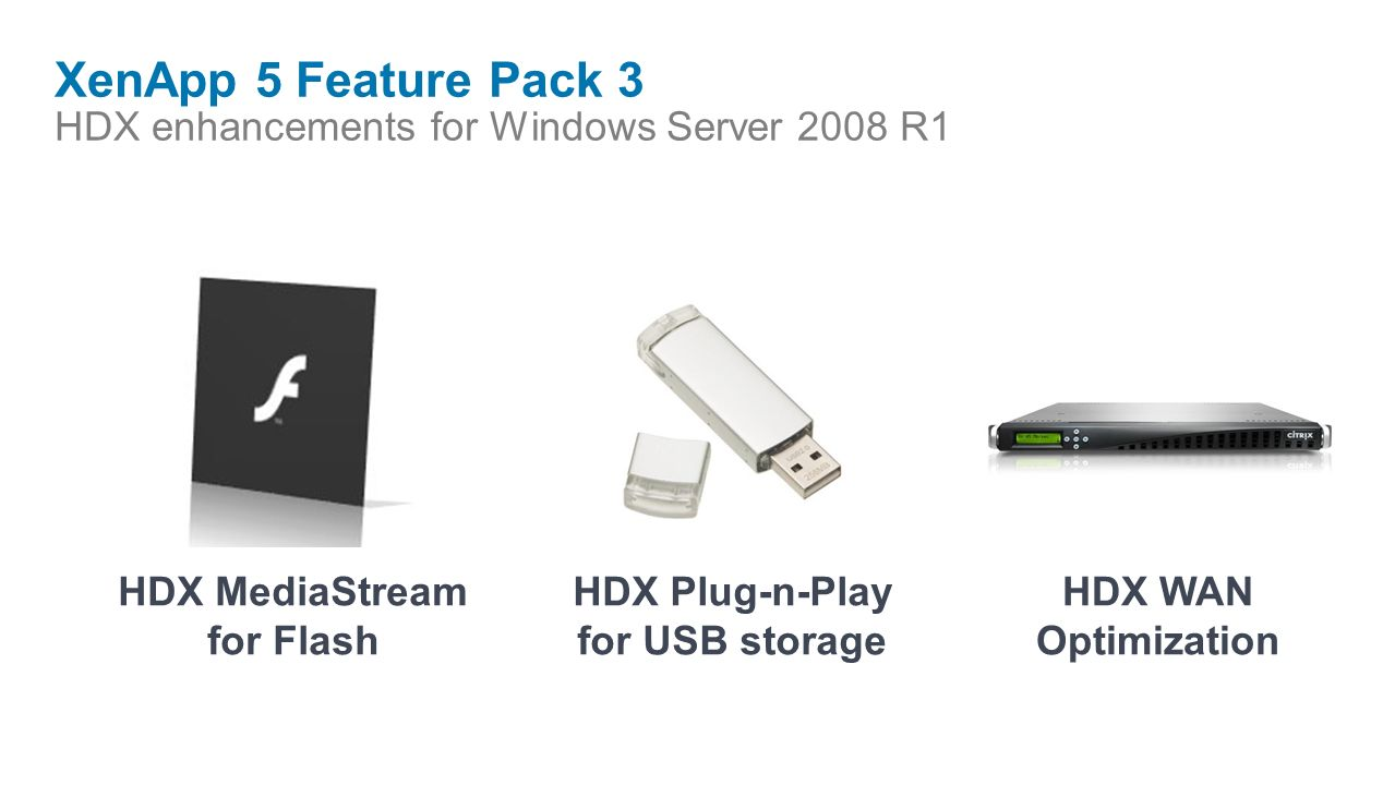XenApp 5 Feature Pack 3 HDX enhancements for Windows Server 2008 R1 HDX MediaStream for Flash HDX Plug-n-Play for USB storage HDX WAN Optimization