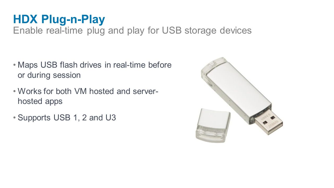HDX Plug-n-Play Enable real-time plug and play for USB storage devices Maps USB flash drives in real-time before or during session Works for both VM hosted and server- hosted apps Supports USB 1, 2 and U3