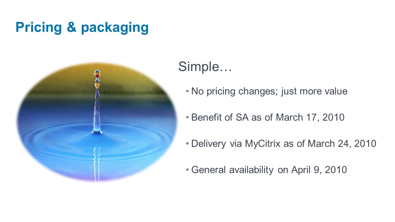 Simple… No pricing changes; just more value Benefit of SA as of March 17, 2010 Delivery via MyCitrix as of March 24, 2010 General availability on April 9, 2010 Pricing & packaging